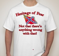 "t-shirt: Rebel flag with ""Heritage of Fear: Not that there's anything wrong with that!"""